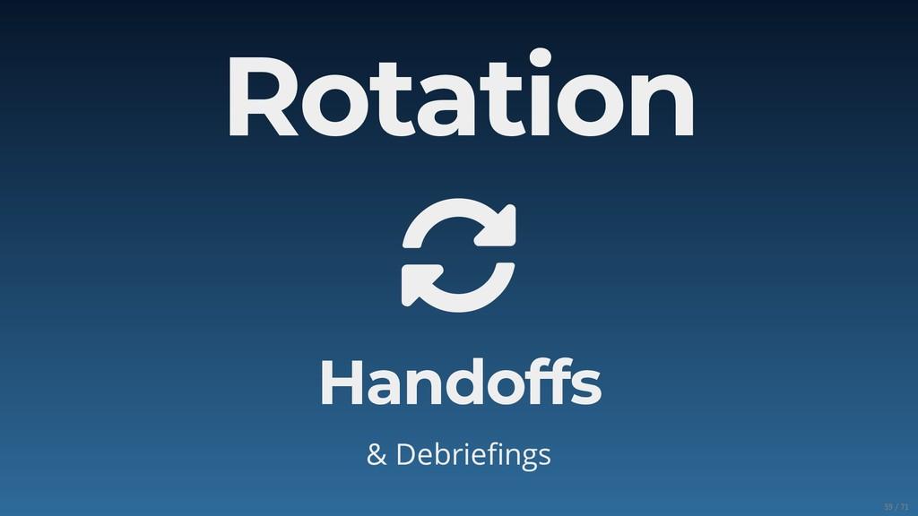 Rotation  Handoffs & Debriefings 59/71