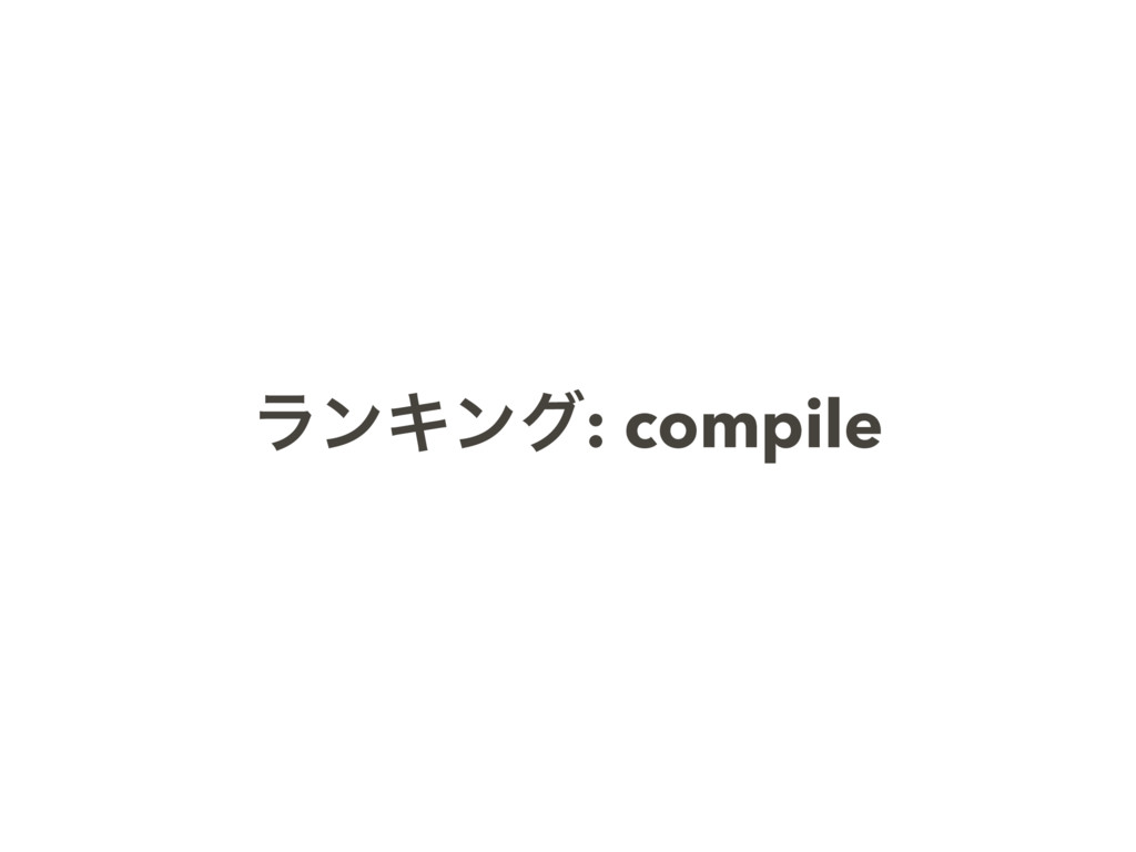 ϥϯΩϯά: compile