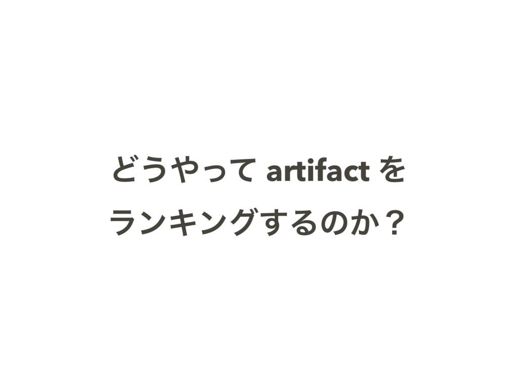 Ͳ͏ͬͯ artifact Λ ϥϯΩϯά͢Δͷ͔ʁ
