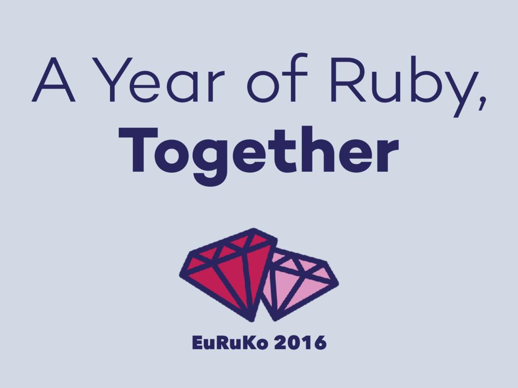 A Year of Ruby, Together EuRuKo 2016