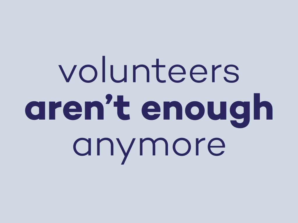 volunteers aren't enough anymore