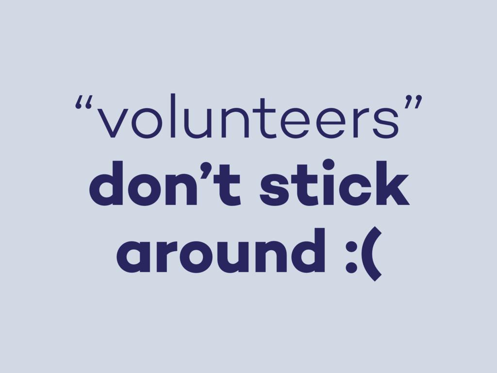 """volunteers"" don't stick around :("