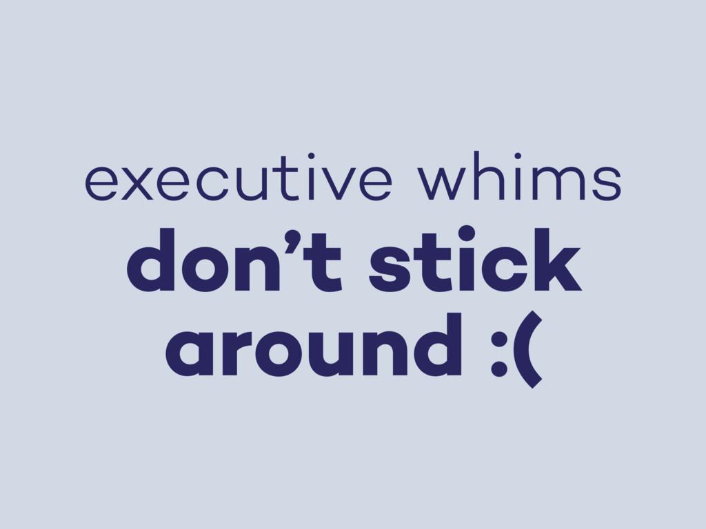 executive whims don't stick around :(