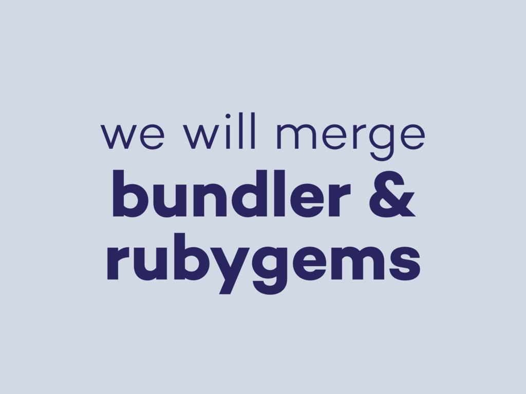 we will merge bundler & rubygems