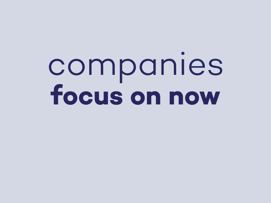 companies focus on now