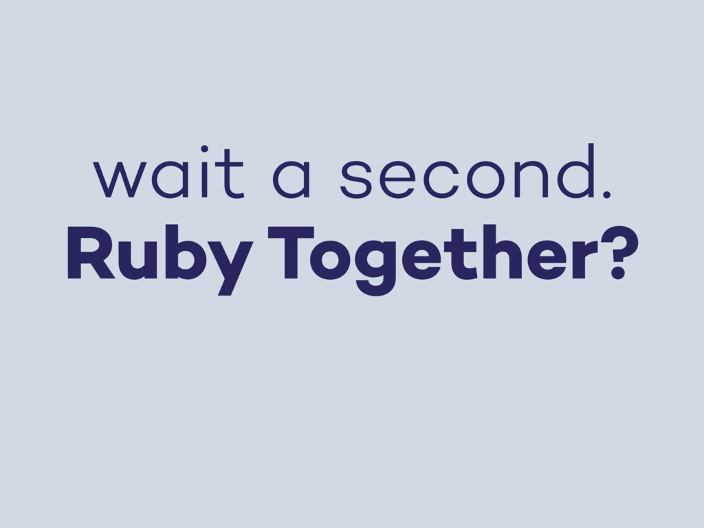 wait a second. Ruby Together?