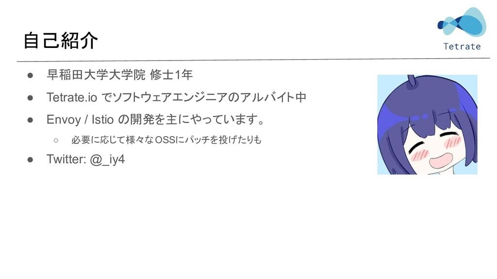 自己紹介 ● 早稲田大学大学院 修士1年 ● Tetrate.io でソフトウェアエンジニアの...