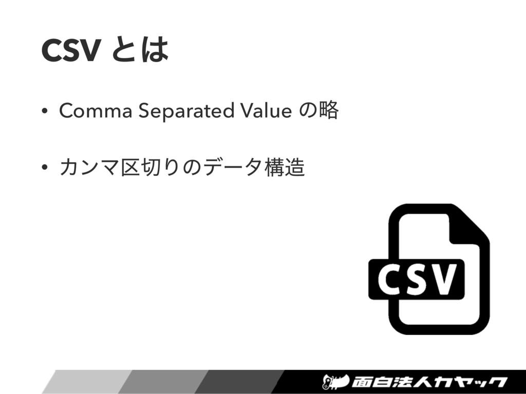 CSV ͱ • Comma Separated Value ͷུ • ΧϯϚ۠Γͷσʔλߏ