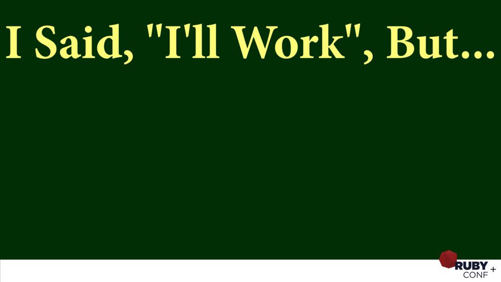 "I Said, ""I'll Work"", But..."