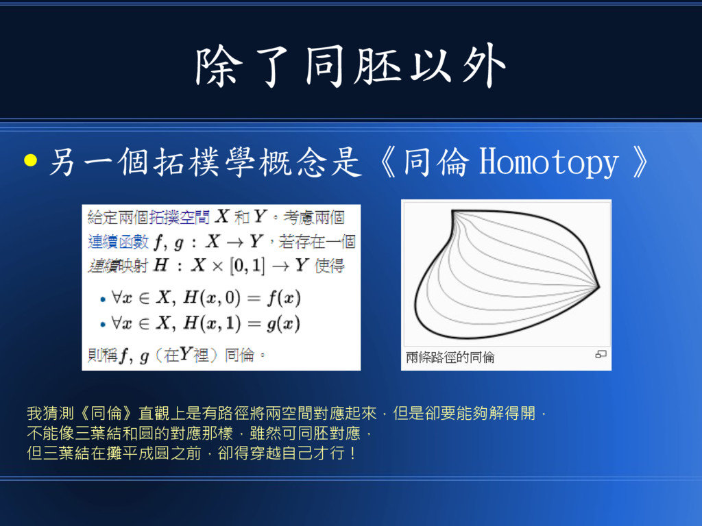 除了同胚以外 ● 另一個拓樸學概念是《同倫 Homotopy 》 我猜測《同倫》直觀上是有路徑...