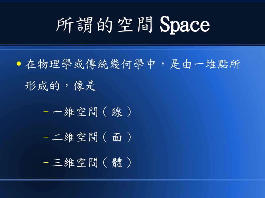 所謂的空間 Space ● 在物理學或傳統幾何學中,是由一堆點所 形成的,像是 – 一維空間 ...