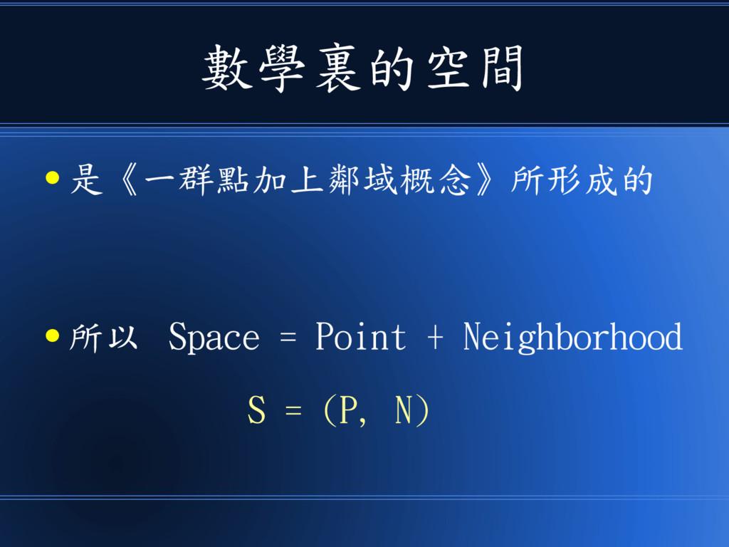 數學裏的空間 ● 是《一群點加上鄰域概念》所形成的 ● 所以 Space = Point + ...