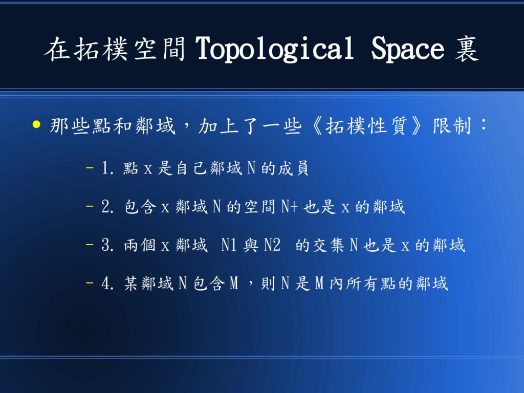 在拓樸空間 Topological Space 裏 ● 那些點和鄰域,加上了一些《拓樸性質》限...