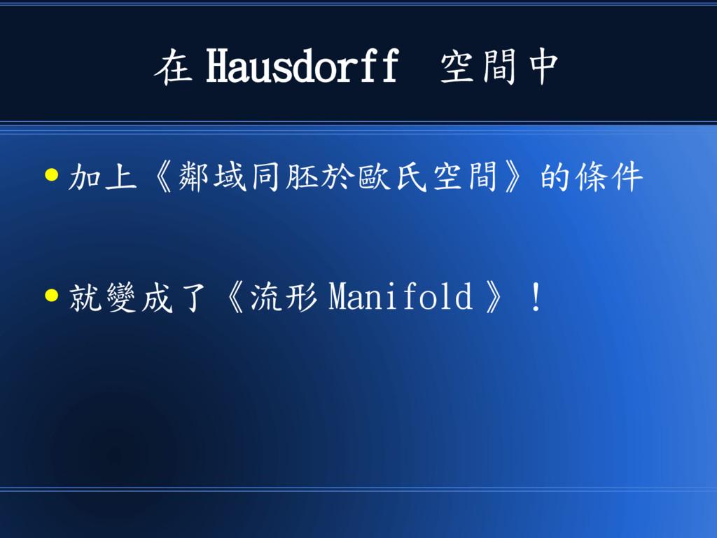 在 Hausdorff 空間中 ● 加上《鄰域同胚於歐氏空間》的條件 ● 就變成了《流形 Ma...