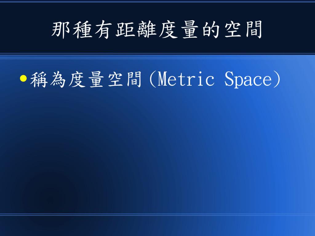 那種有距離度量的空間 ● 稱為度量空間 (Metric Space)