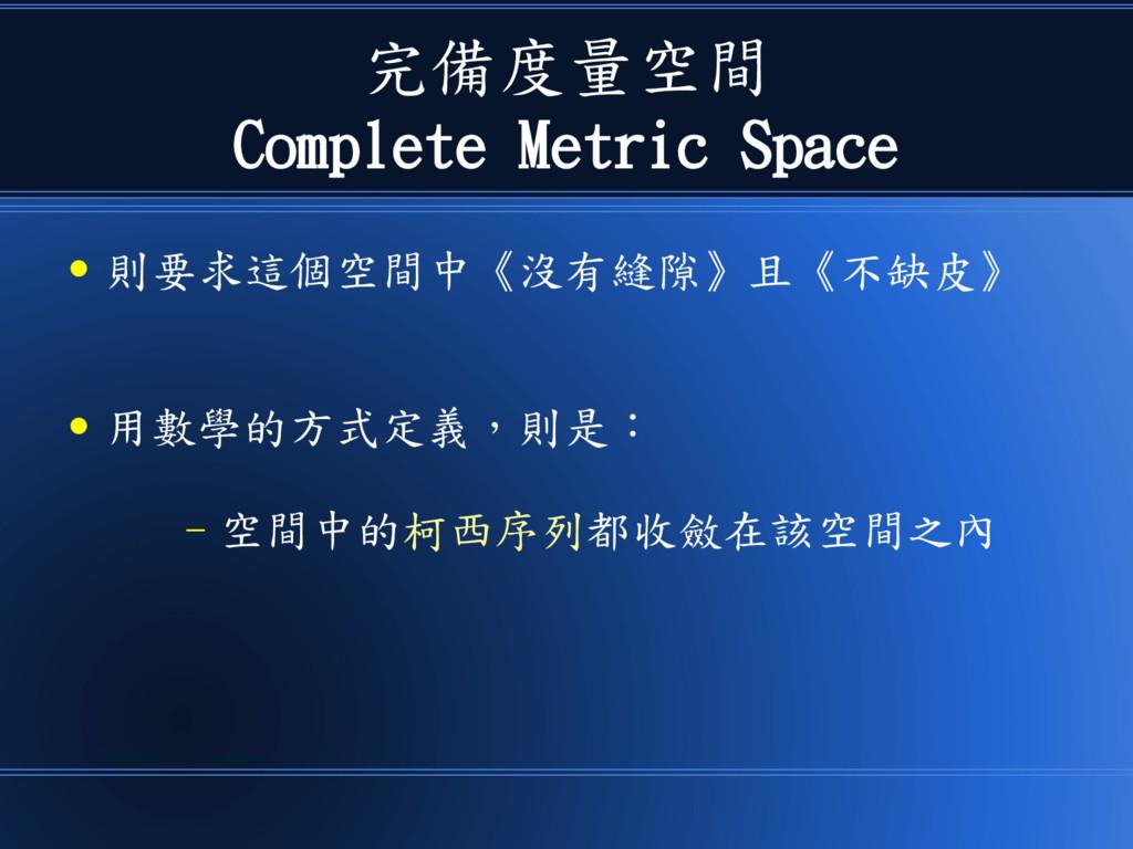 完備度量空間 Complete Metric Space ● 則要求這個空間中《沒有縫隙》且《...
