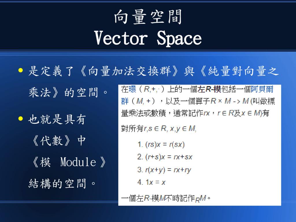 向量空間 Vector Space ● 是定義了《向量加法交換群》與《純量對向量之 乘法》的空...