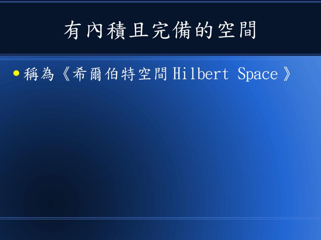 有內積且完備的空間 ● 稱為《希爾伯特空間 Hilbert Space 》