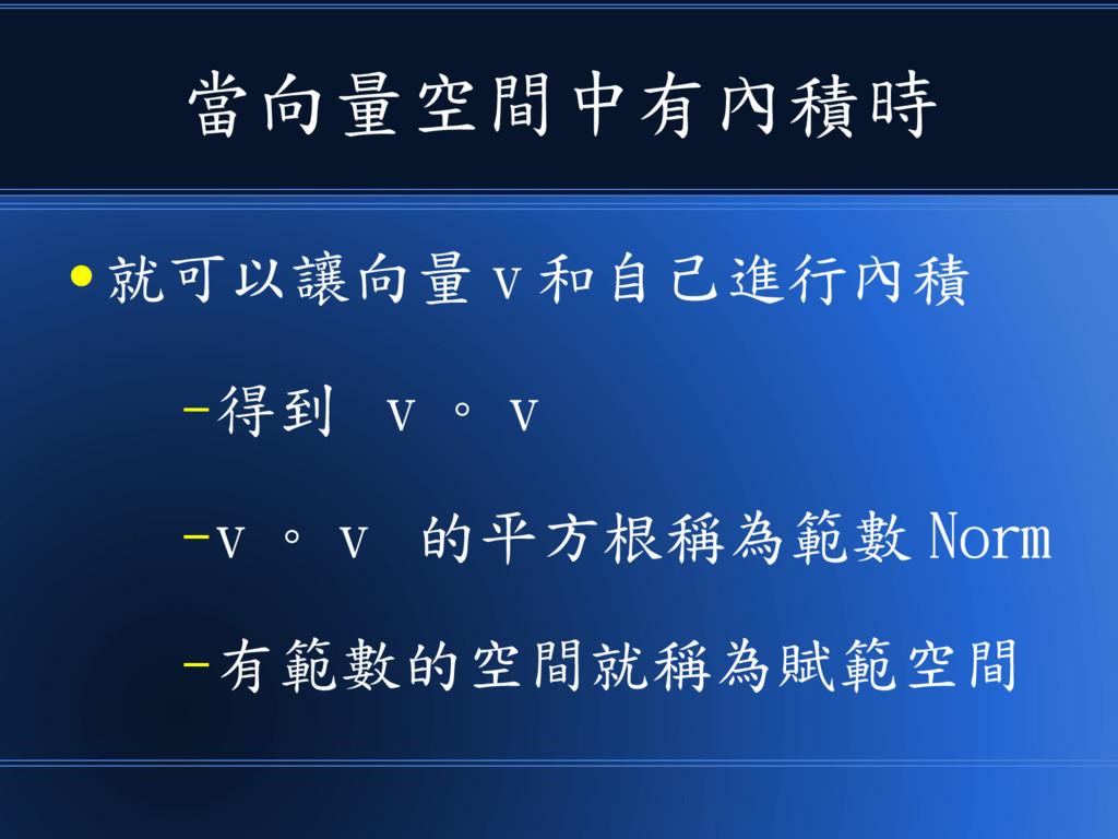 當向量空間中有內積時 ● 就可以讓向量 v 和自己進行內積 –得到 v 。 v –v 。 v ...