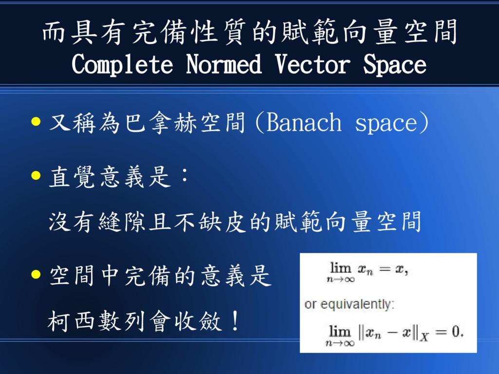 而具有完備性質的賦範向量空間 Complete Normed Vector Space ● 又...