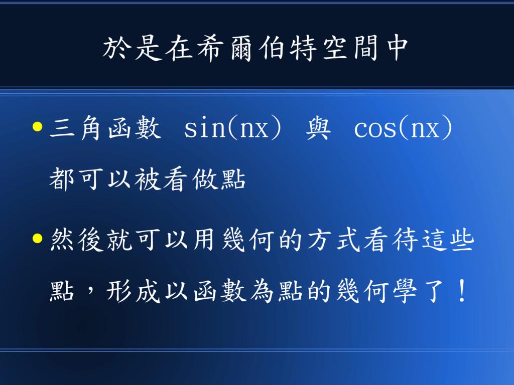 於是在希爾伯特空間中 ● 三角函數 sin(nx) 與 cos(nx) 都可以被看做點 ● 然...