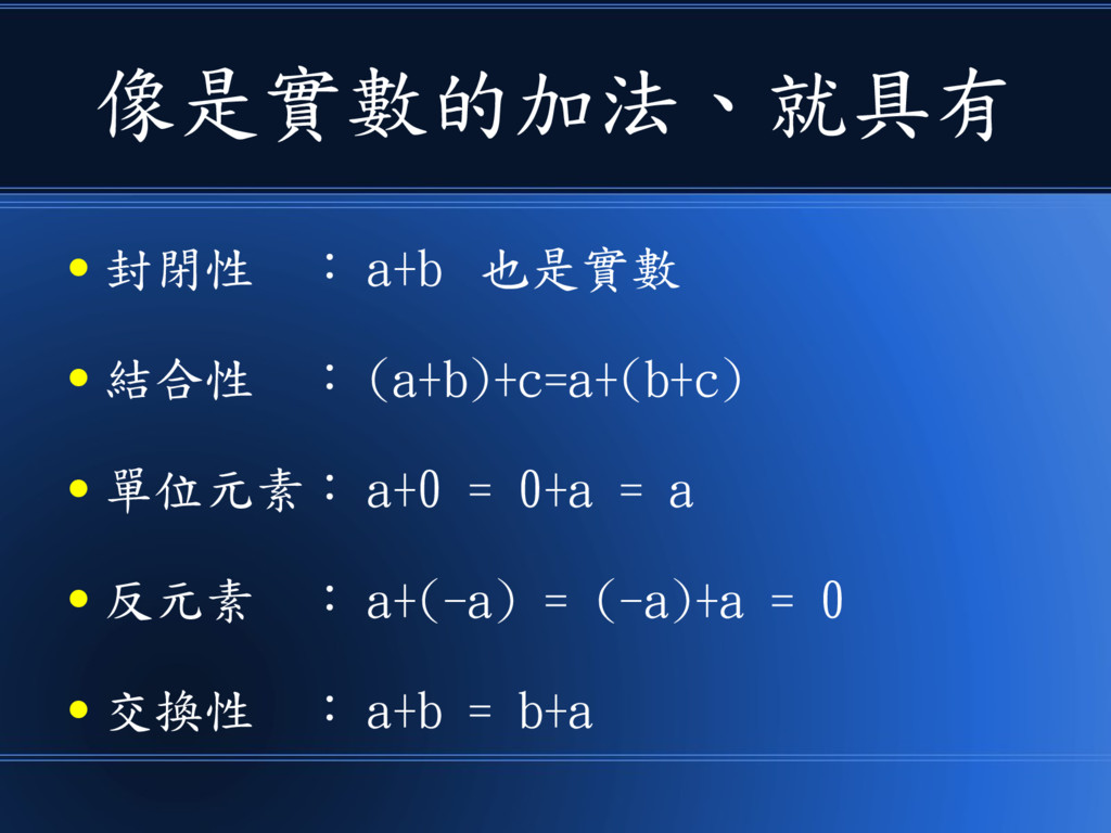 像是實數的加法、就具有 ● 封閉性 : a+b 也是實數 ● 結合性 : (a+b)+c=a+...