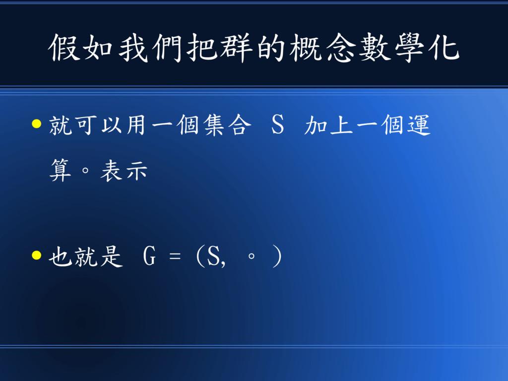 假如我們把群的概念數學化 ● 就可以用一個集合 S 加上一個運 算。表示 ● 也就是 G = ...