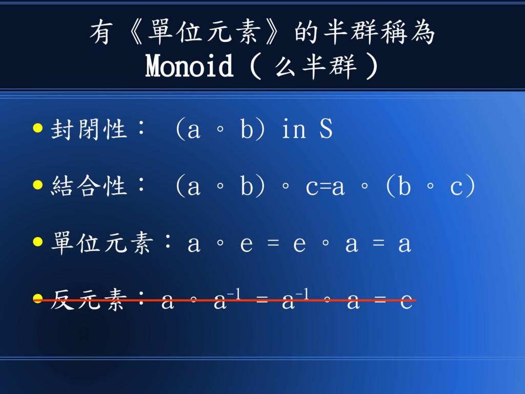 有《單位元素》的半群稱為 Monoid ( 么半群 ) ● 封閉性: (a 。 b) in S...