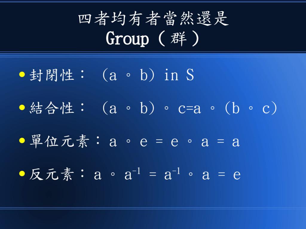 四者均有者當然還是 Group ( 群 ) ● 封閉性: (a 。 b) in S ● 結合性...