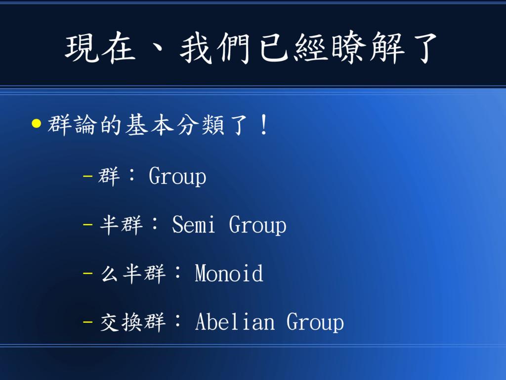 現在、我們已經瞭解了 ● 群論的基本分類了! – 群: Group – 半群: Semi Gr...