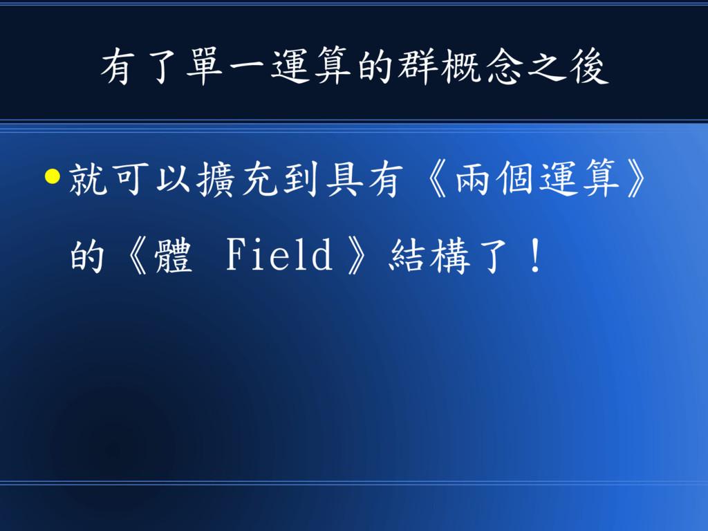 有了單一運算的群概念之後 ● 就可以擴充到具有《兩個運算》 的《體 Field 》結構了!