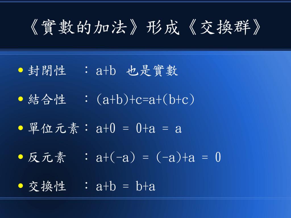 《實數的加法》形成《交換群》 ● 封閉性 : a+b 也是實數 ● 結合性 : (a+b)+c...