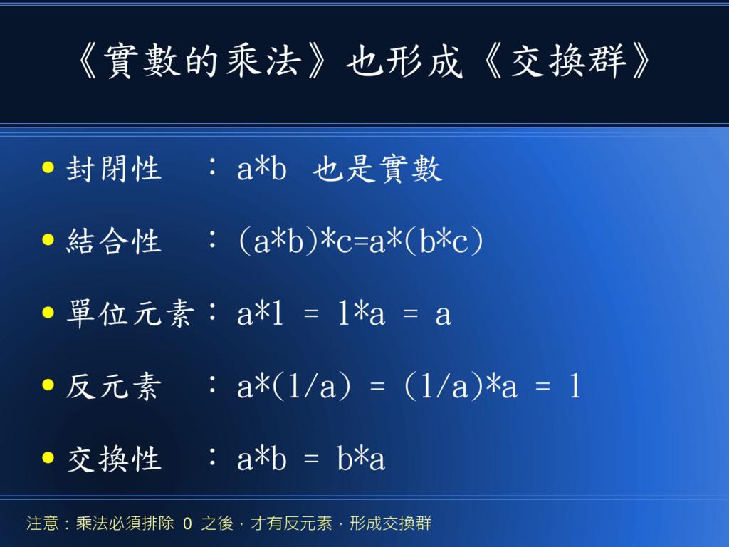 《實數的乘法》也形成《交換群》 ● 封閉性 : a*b 也是實數 ● 結合性 : (a*b)*...