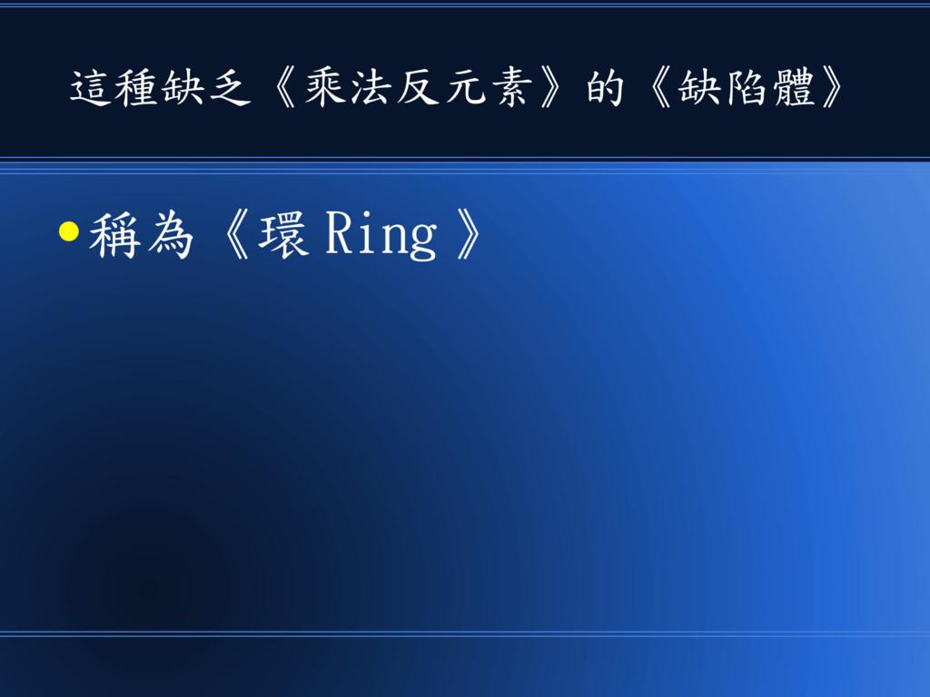 這種缺乏《乘法反元素》的《缺陷體》 ● 稱為《環 Ring 》