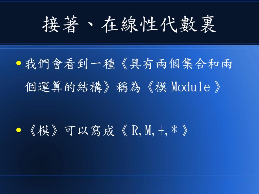 接著、在線性代數裏 ● 我們會看到一種《具有兩個集合和兩 個運算的結構》稱為《模 Module...
