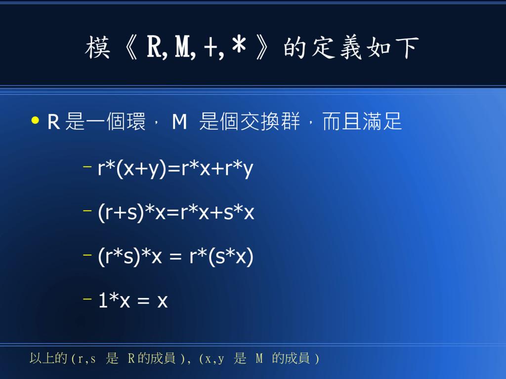模《 R,M,+,* 》的定義如下 ● R 是一個環, M 是個交換群,而且滿足 – r*(x...