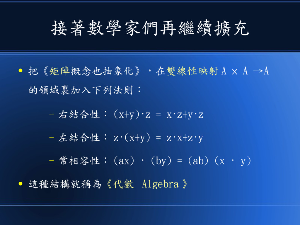 接著數學家們再繼續擴充 ● 把《矩陣概念也抽象化》,在雙線性映射 A × A →A 的領域裏加...