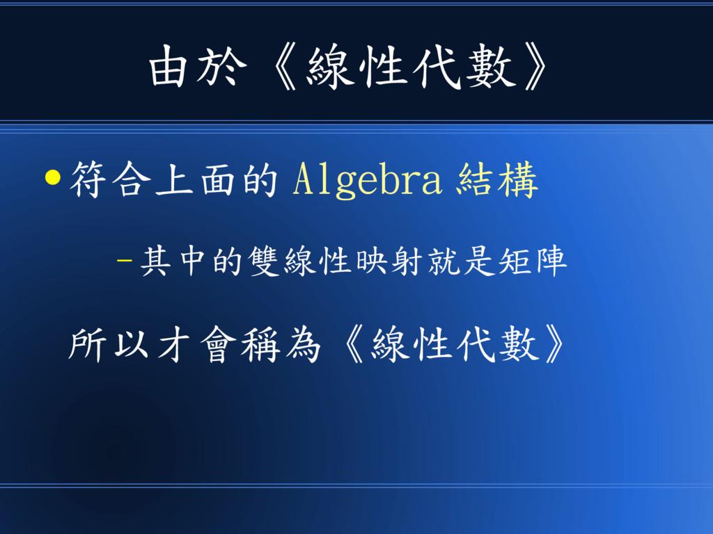 由於《線性代數》 ● 符合上面的 Algebra 結構 – 其中的雙線性映射就是矩陣 所以才會...