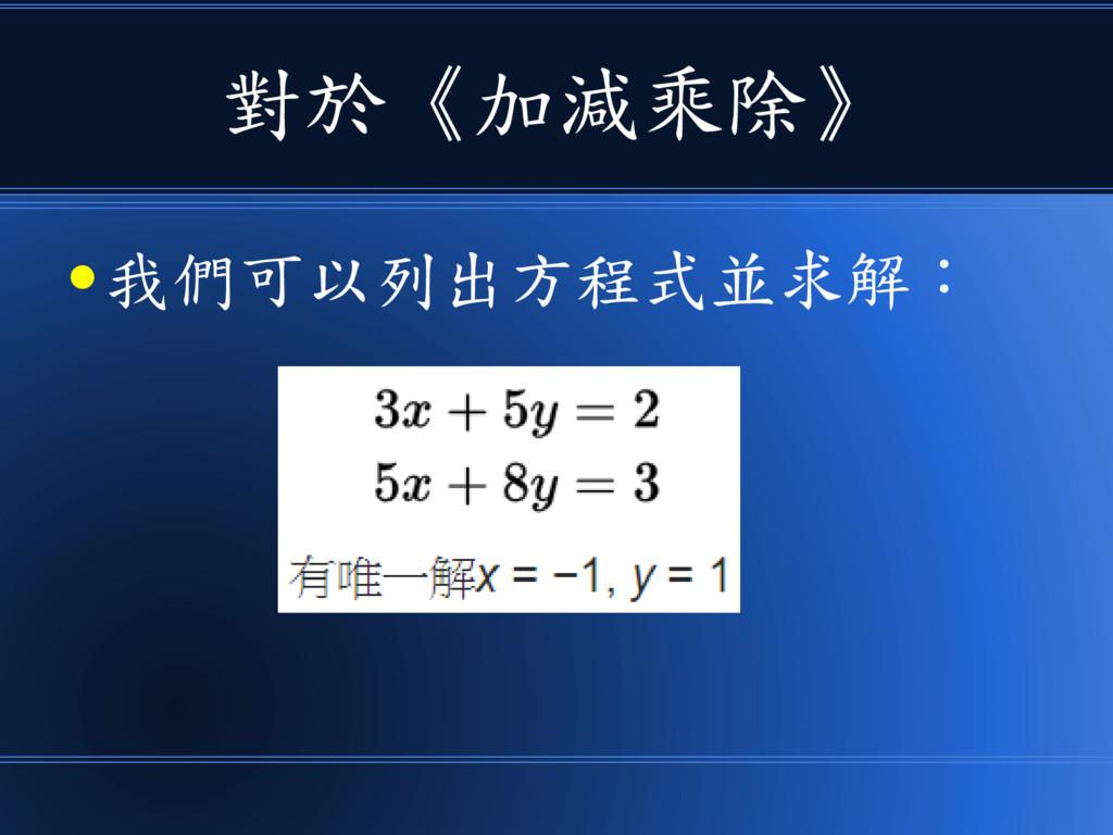 對於《加減乘除》 ● 我們可以列出方程式並求解: