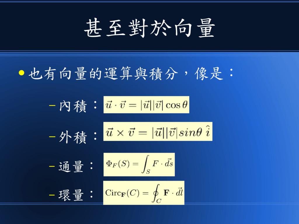 甚至對於向量 ● 也有向量的運算與積分,像是: – 內積: – 外積: – 通量: – 環量: