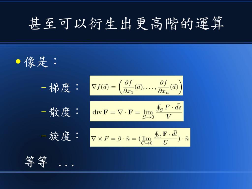 甚至可以衍生出更高階的運算 ● 像是: – 梯度: – 散度: – 旋度: 等等 ...
