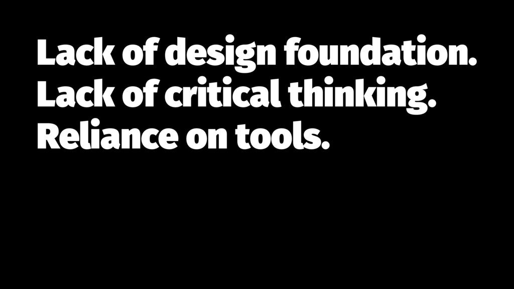 Lack of design foundation. Lack of critical th...