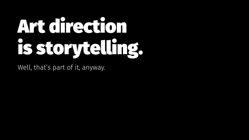Art direction  is storytelling. Well, that's p...