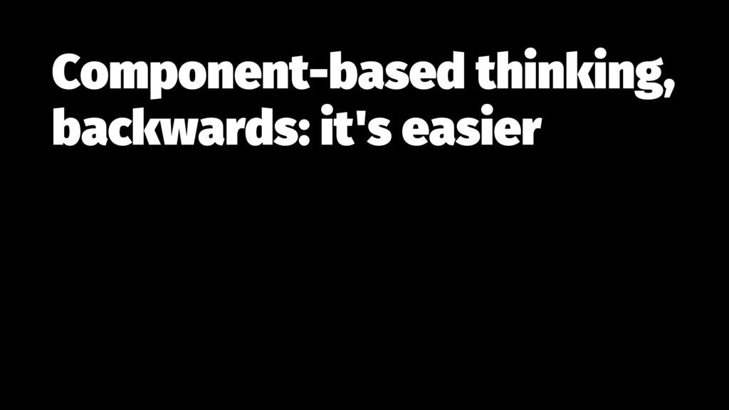 Component-based thinking, backwards: it's easier