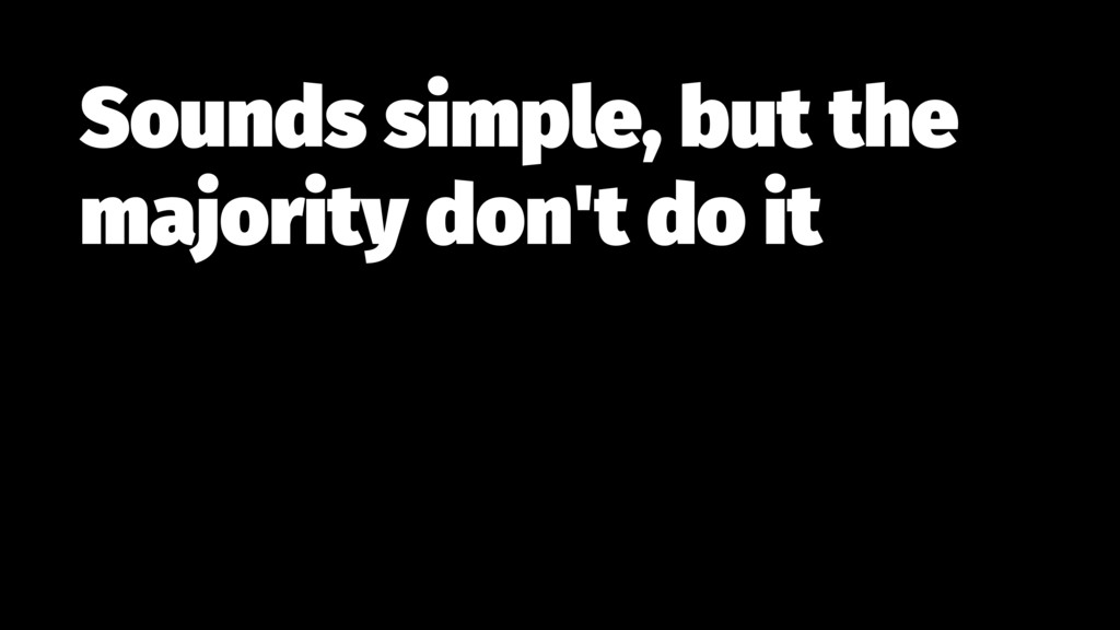 Sounds simple, but the majority don't do it