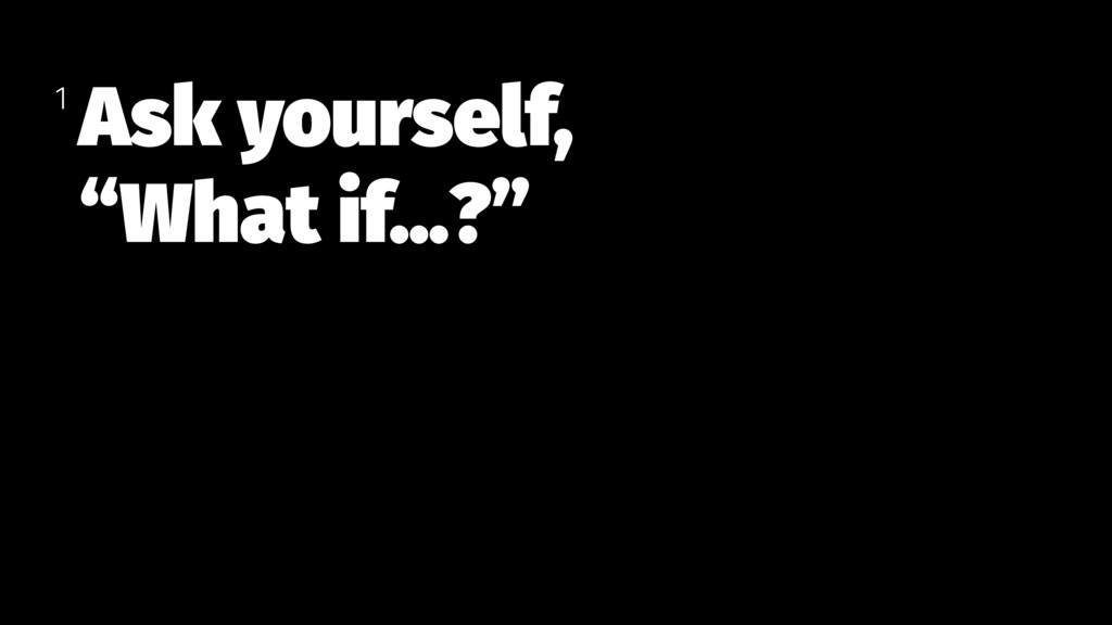 """Ask yourself, """"What if…?"""" 1"""
