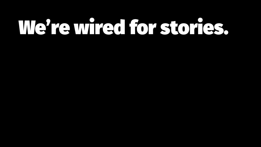 We're wired for stories.