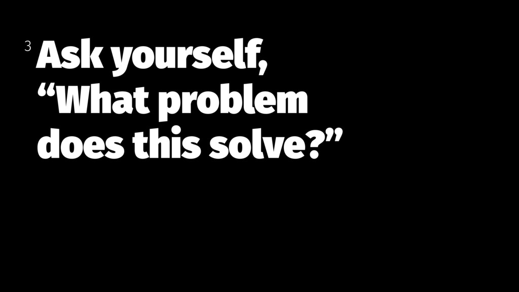 """Ask yourself, """"What problem  does this solve?""""..."""