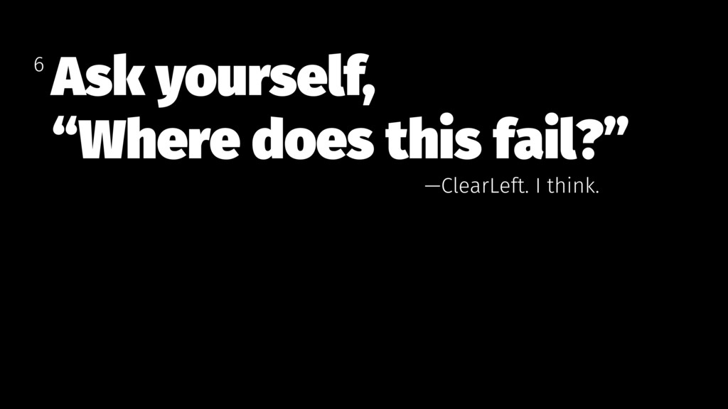 """Ask yourself, """"Where does this fail?"""" 6 —ClearL..."""