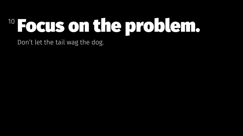 Focus on the problem. Don't let the tail wag th...